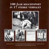 100 jaar krachtsport in 17 sterke verhalen. Jubileumuitgave van de Koninklijke Nederlandse Krachtsport en Fitness Federatie ter gelegenheid van het 100-jarig bestaan